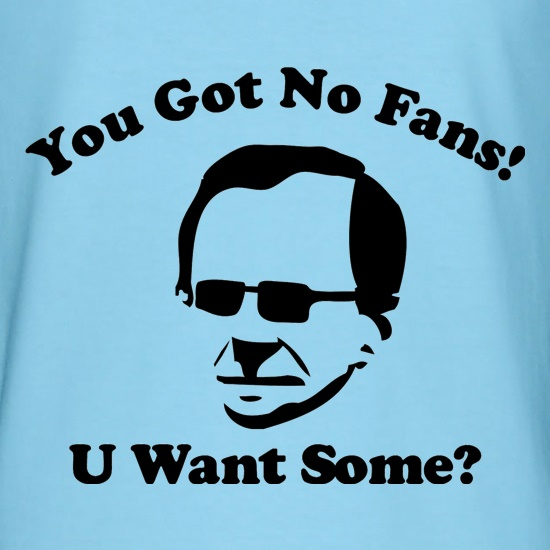 You got no fans t shirt